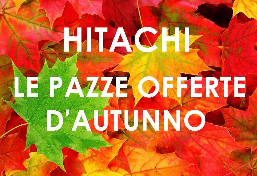 Hitachi - Le pazze offerte d'inizio autunno